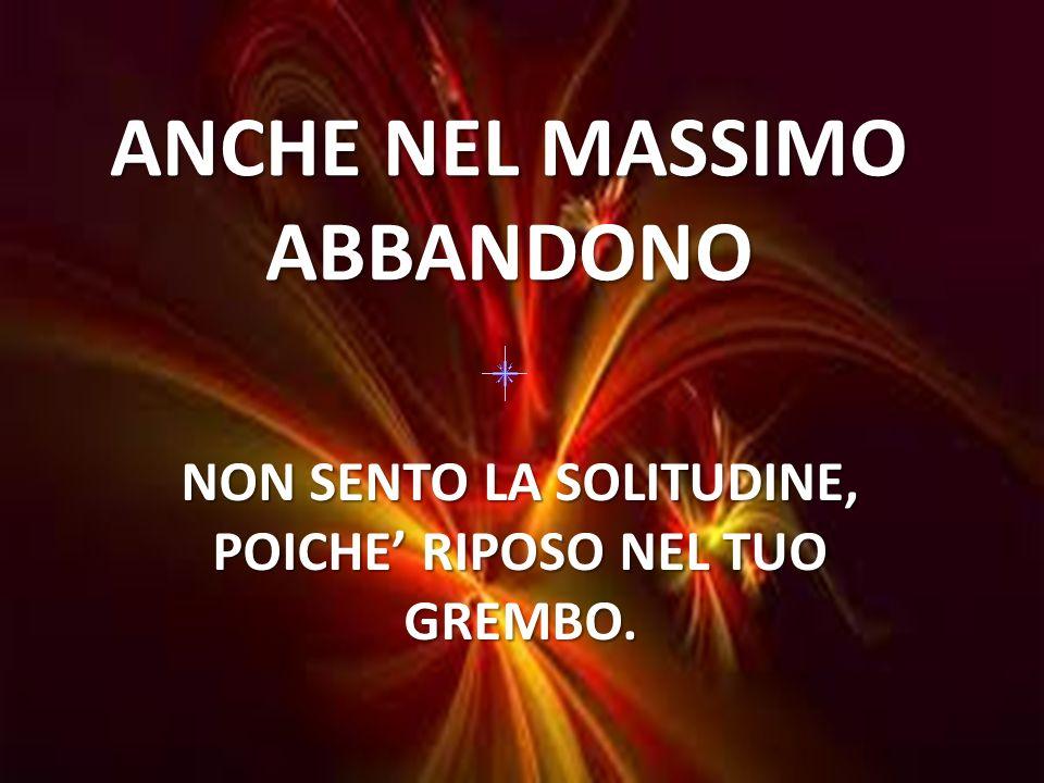 ANCHE NEL MASSIMO ABBANDONO NON SENTO LA SOLITUDINE, POICHE RIPOSO NEL TUO GREMBO.
