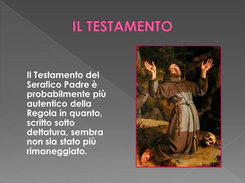 Il Testamento del Serafico Padre è probabilmente più autentico della Regola in quanto, scritto sotto dettatura, sembra non sia stato più rimaneggiato.