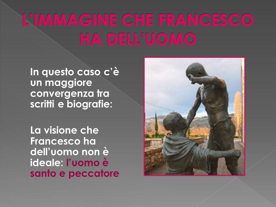 In questo caso cè un maggiore convergenza tra scritti e biografie: La visione che Francesco ha delluomo non è ideale: luomo è santo e peccatore