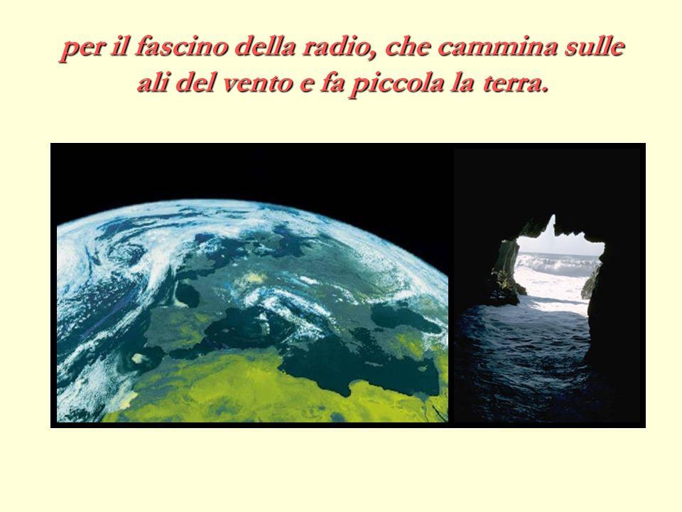 per il fascino della radio, che cammina sulle ali del vento e fa piccola la terra.