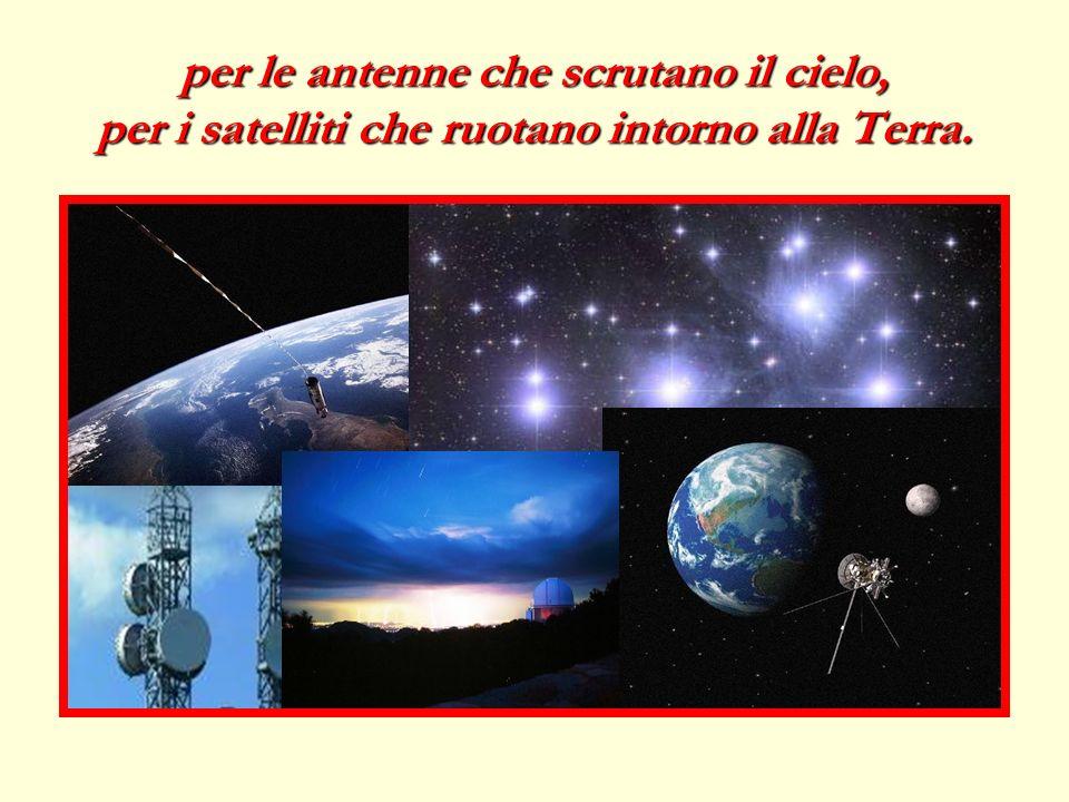 per le antenne che scrutano il cielo, per i satelliti che ruotano intorno alla Terra.