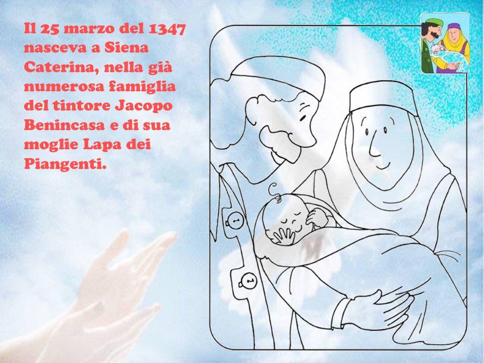 Il 25 marzo del 1347 nasceva a Siena Caterina, nella già numerosa famiglia del tintore Jacopo Benincasa e di sua moglie Lapa dei Piangenti.