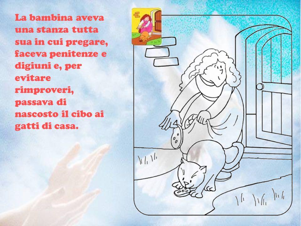 La bambina aveva una stanza tutta sua in cui pregare, faceva penitenze e digiuni e, per evitare rimproveri, passava di nascosto il cibo ai gatti di casa.