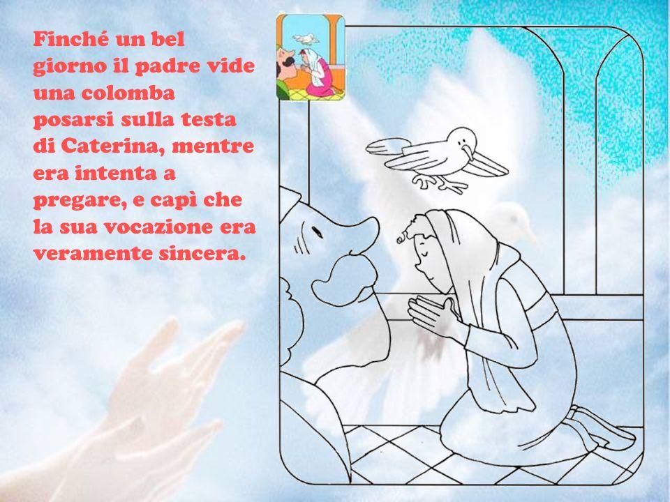 Finché un bel giorno il padre vide una colomba posarsi sulla testa di Caterina, mentre era intenta a pregare, e capì che la sua vocazione era veramente sincera.