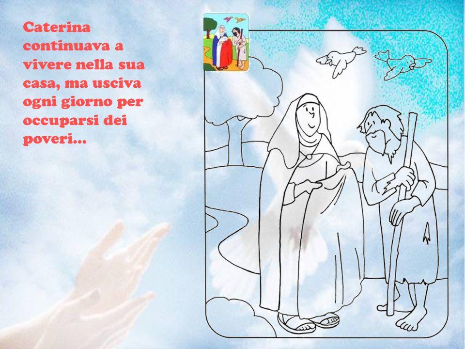 Caterina continuava a vivere nella sua casa, ma usciva ogni giorno per occuparsi dei poveri…