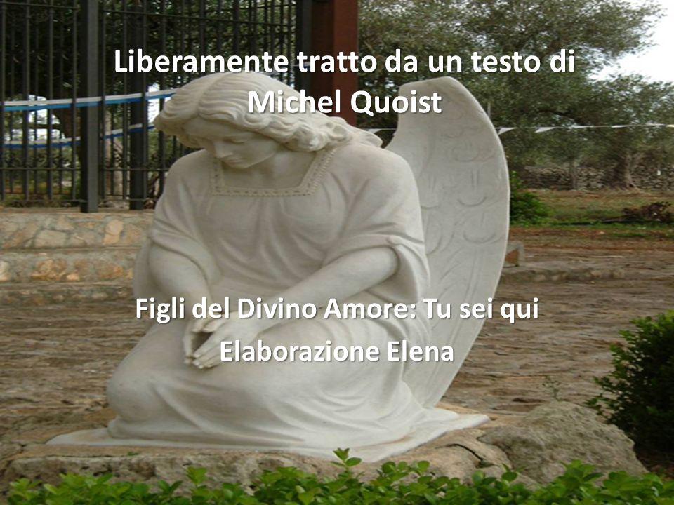Liberamente tratto da un testo di Michel Quoist Figli del Divino Amore: Tu sei qui Elaborazione Elena