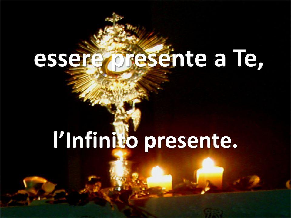 essere presente a Te, lInfinito presente.