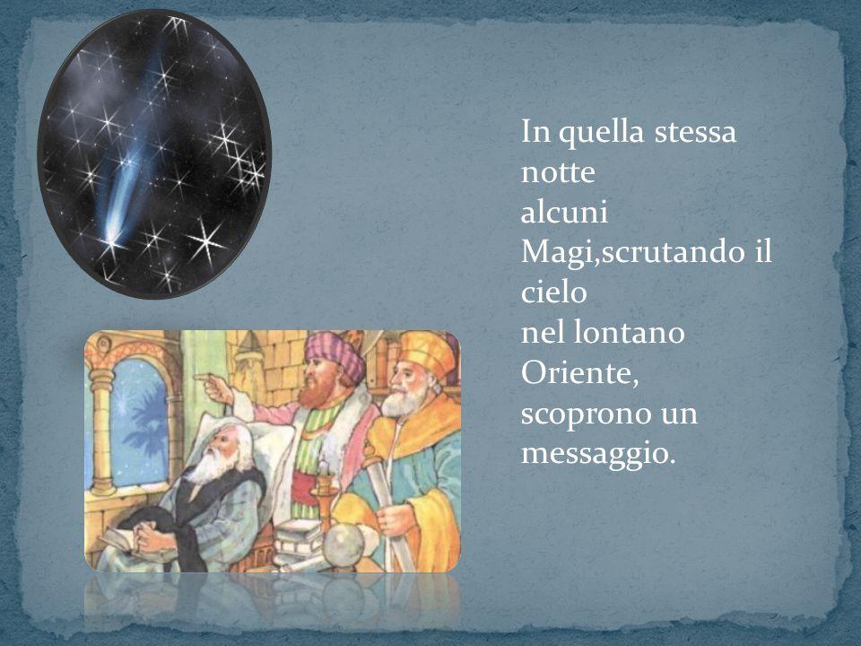 In quella stessa notte alcuni Magi,scrutando il cielo nel lontano Oriente, scoprono un messaggio.