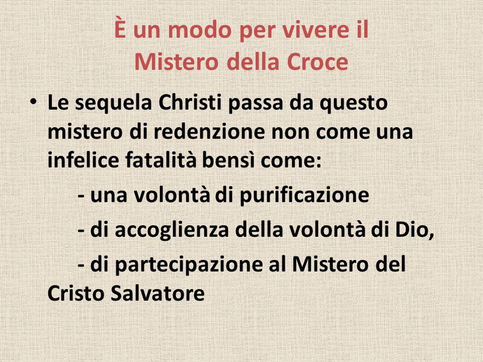 È un modo per vivere il Mistero della Croce Le sequela Christi passa da questo mistero di redenzione non come una infelice fatalità bensì come: - una