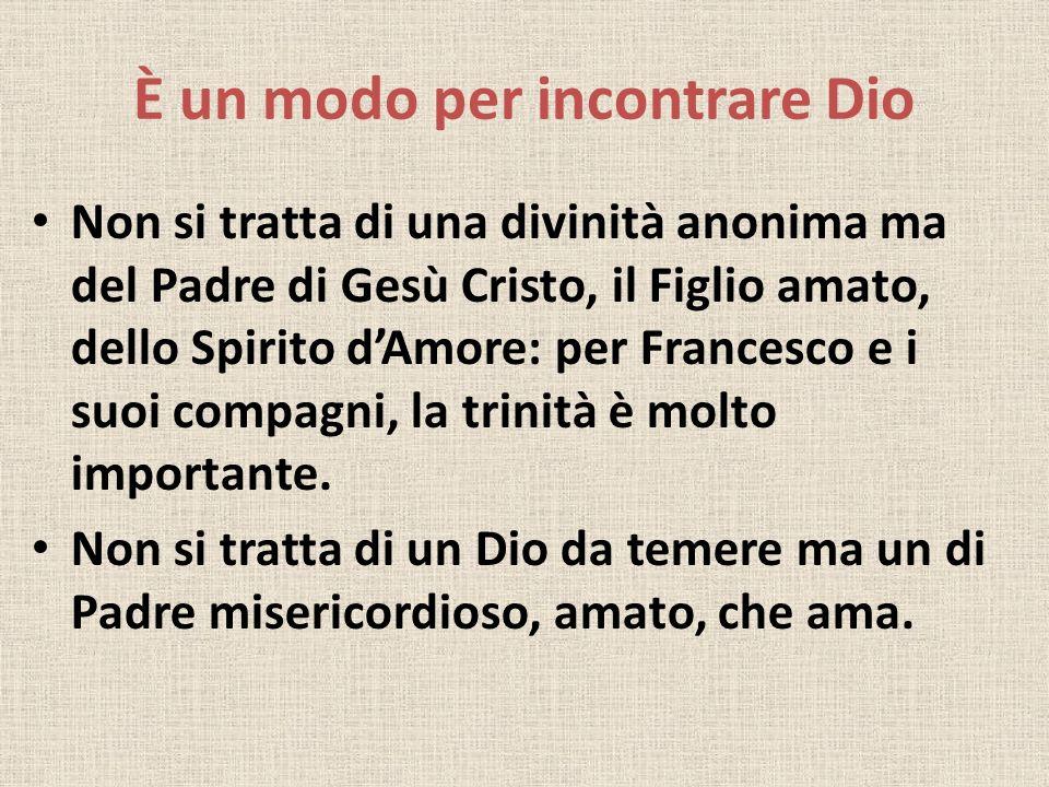 È un modo per incontrare Dio Non si tratta di una divinità anonima ma del Padre di Gesù Cristo, il Figlio amato, dello Spirito dAmore: per Francesco e