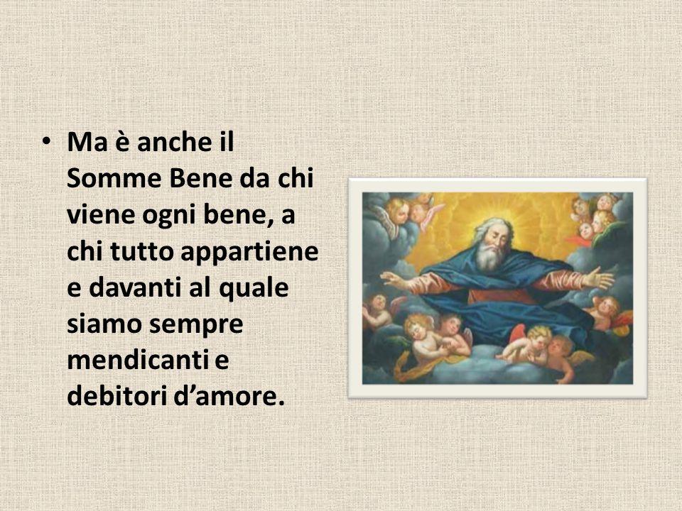 Ma è anche il Somme Bene da chi viene ogni bene, a chi tutto appartiene e davanti al quale siamo sempre mendicanti e debitori damore.