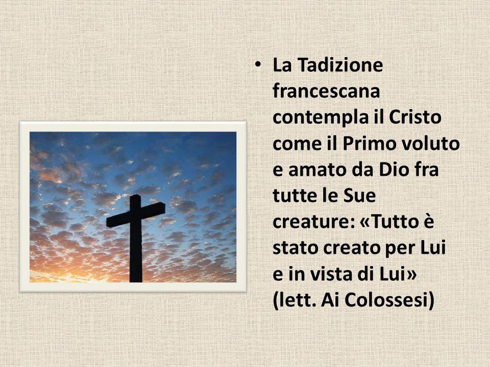 La Tadizione francescana contempla il Cristo come il Primo voluto e amato da Dio fra tutte le Sue creature: «Tutto è stato creato per Lui e in vista d