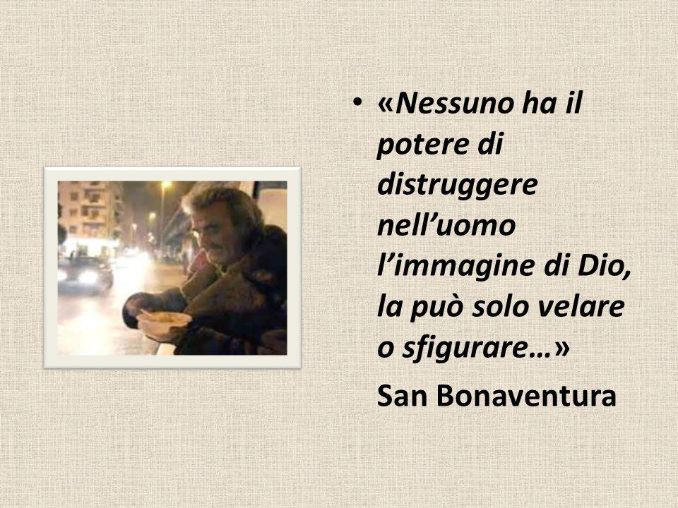 «Nessuno ha il potere di distruggere nelluomo limmagine di Dio, la può solo velare o sfigurare…» San Bonaventura