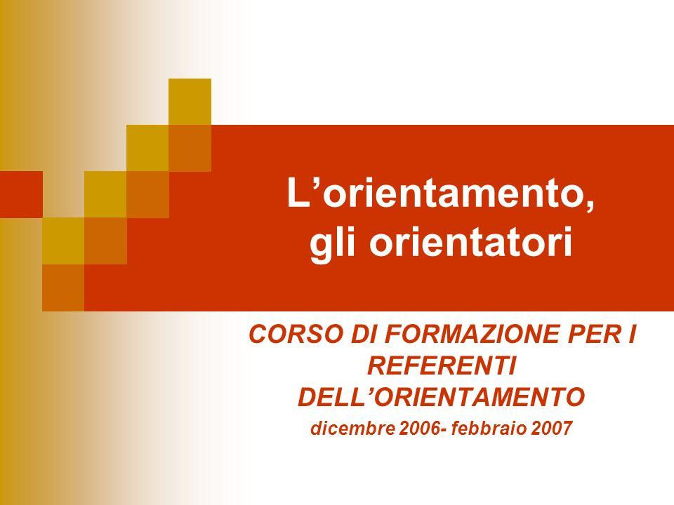 Lorientamento, gli orientatori CORSO DI FORMAZIONE PER I REFERENTI DELLORIENTAMENTO dicembre 2006- febbraio 2007