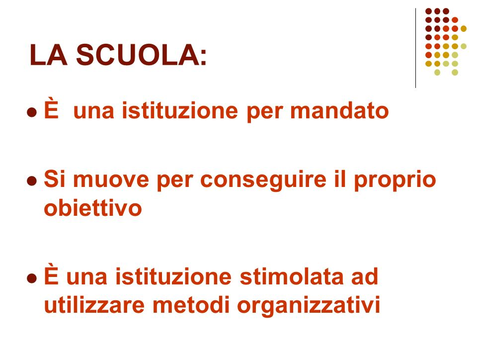 LA SCUOLA: È una istituzione per mandato Si muove per conseguire il proprio obiettivo È una istituzione stimolata ad utilizzare metodi organizzativi