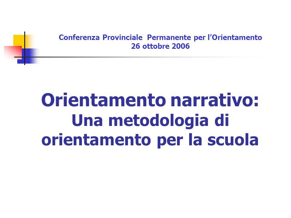 Orientamento narrativo: Una metodologia di orientamento per la scuola Conferenza Provinciale Permanente per lOrientamento 26 ottobre 2006