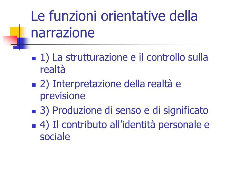 Le funzioni orientative della narrazione 1) La strutturazione e il controllo sulla realtà 2) Interpretazione della realtà e previsione 3) Produzione d