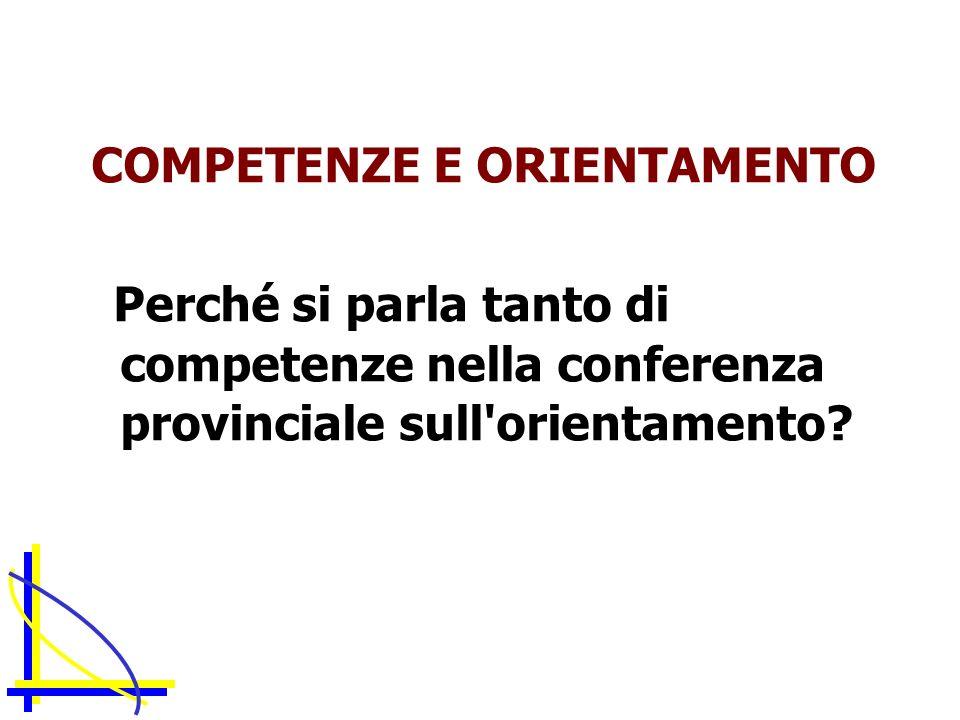COMPETENZE E ORIENTAMENTO Perché si parla tanto di competenze nella conferenza provinciale sull orientamento
