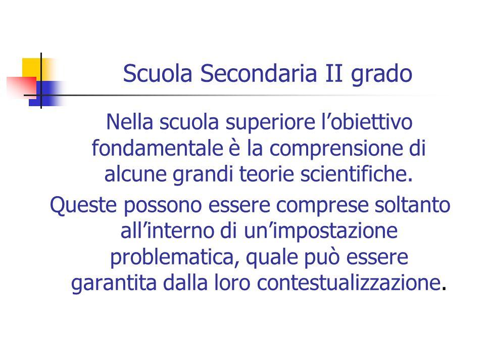 Scuola Secondaria II grado Nella scuola superiore lobiettivo fondamentale è la comprensione di alcune grandi teorie scientifiche. Queste possono esser