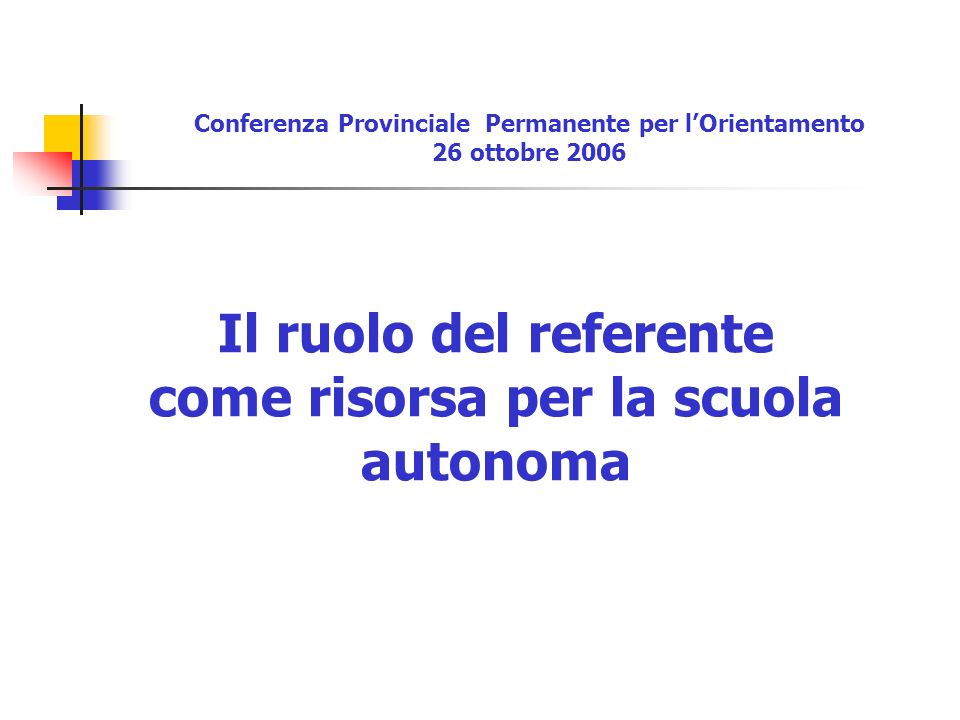 Il ruolo del referente come risorsa per la scuola autonoma Conferenza Provinciale Permanente per lOrientamento 26 ottobre 2006