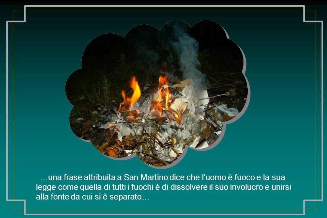 …una frase attribuita a San Martino dice che luomo è fuoco e la sua legge come quella di tutti i fuochi è di dissolvere il suo involucro e unirsi alla fonte da cui si è separato…