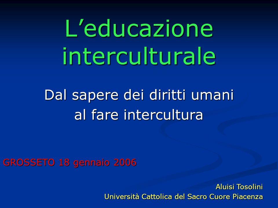 Leducazione interculturale Dal sapere dei diritti umani al fare intercultura GROSSETO 18 gennaio 2006 Aluisi Tosolini Università Cattolica del Sacro C