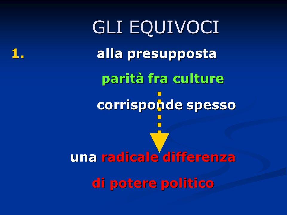 GLI EQUIVOCI GLI EQUIVOCI 1. alla presupposta parità fra culture parità fra culture corrisponde spesso una radicale differenza di potere politico