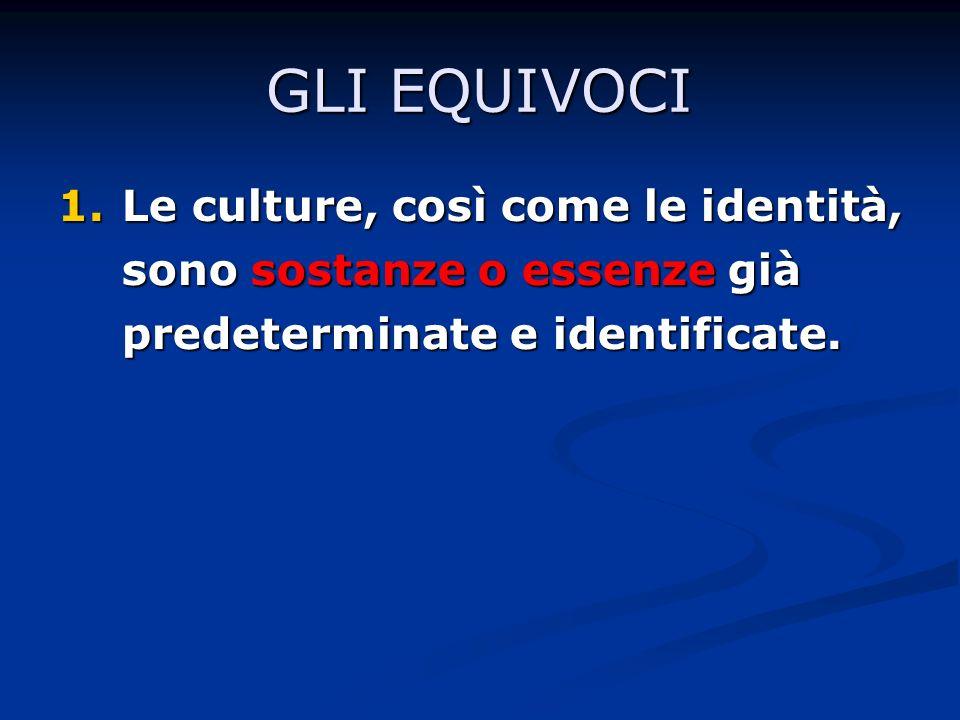 GLI EQUIVOCI 1.Le culture, così come le identità, sono sostanze o essenze già predeterminate e identificate.