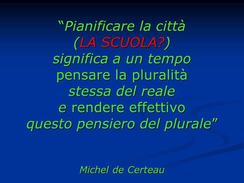 Pianificare la città (LA SCUOLA?) significa a un tempo pensare la pluralità stessa del reale e rendere effettivo questo pensiero del plurale Michel de