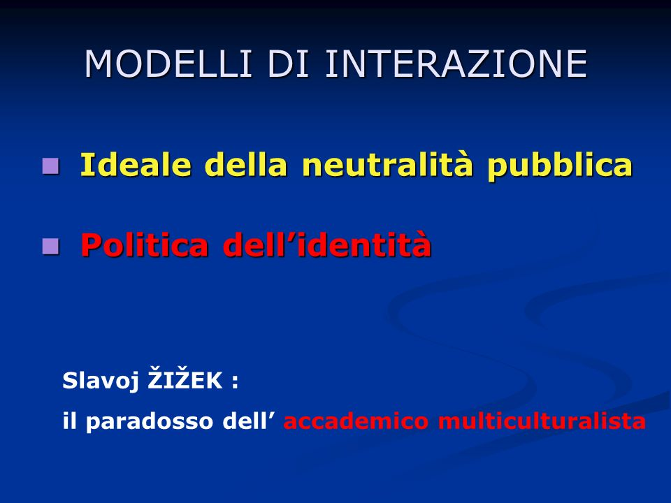 MODELLI DI INTERAZIONE Ideale della neutralità pubblica Ideale della neutralità pubblica Politica dellidentità Politica dellidentità Slavoj ŽIŽEK : il