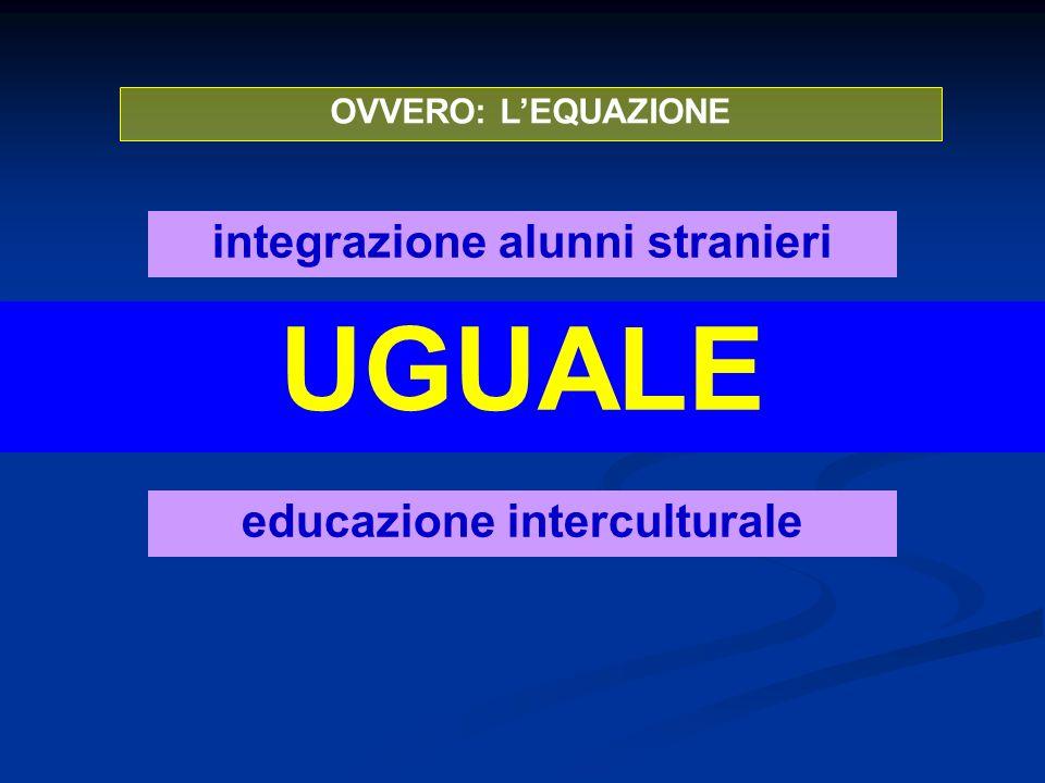 OVVERO: LEQUAZIONE educazione interculturale UGUALE integrazione alunni stranieri E FALSA