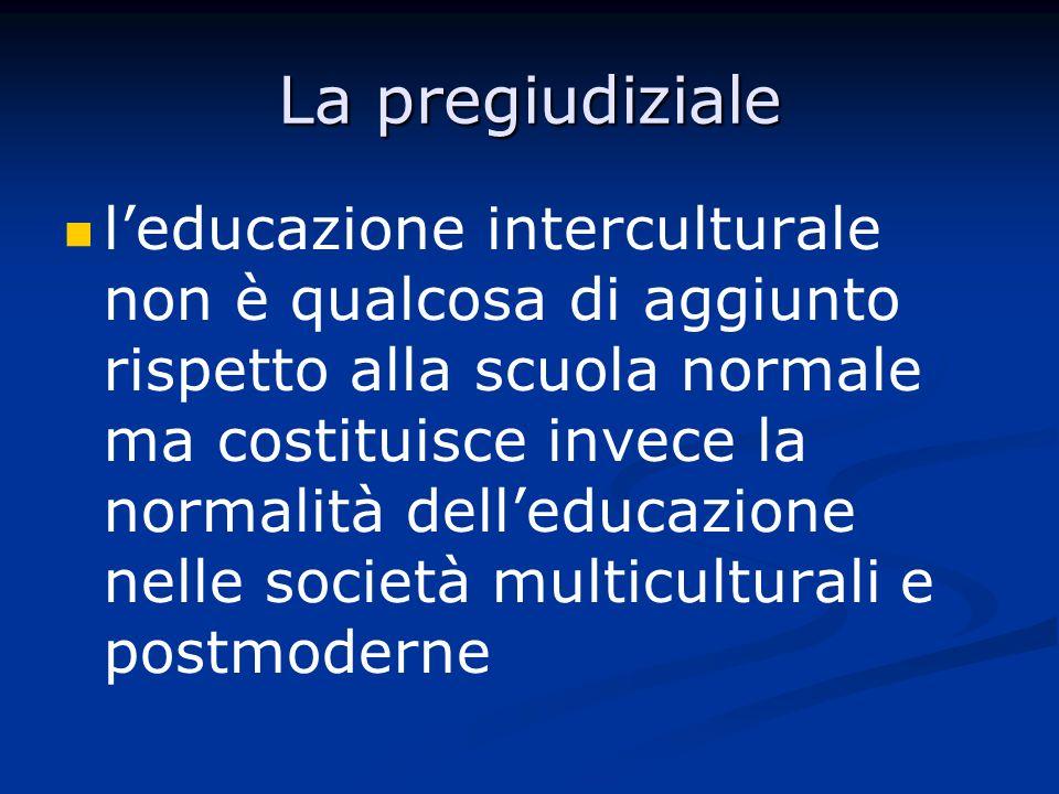 La pregiudiziale leducazione interculturale non è qualcosa di aggiunto rispetto alla scuola normale ma costituisce invece la normalità delleducazione