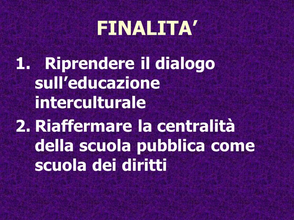 FINALITA 1.Riprendere il dialogo sulleducazione interculturale 2.Riaffermare la centralità della scuola pubblica come scuola dei diritti