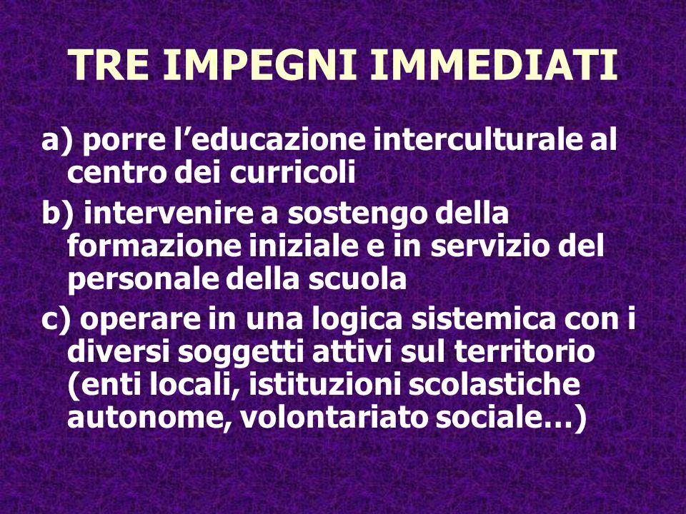 TRE IMPEGNI IMMEDIATI a) porre leducazione interculturale al centro dei curricoli b) intervenire a sostengo della formazione iniziale e in servizio de