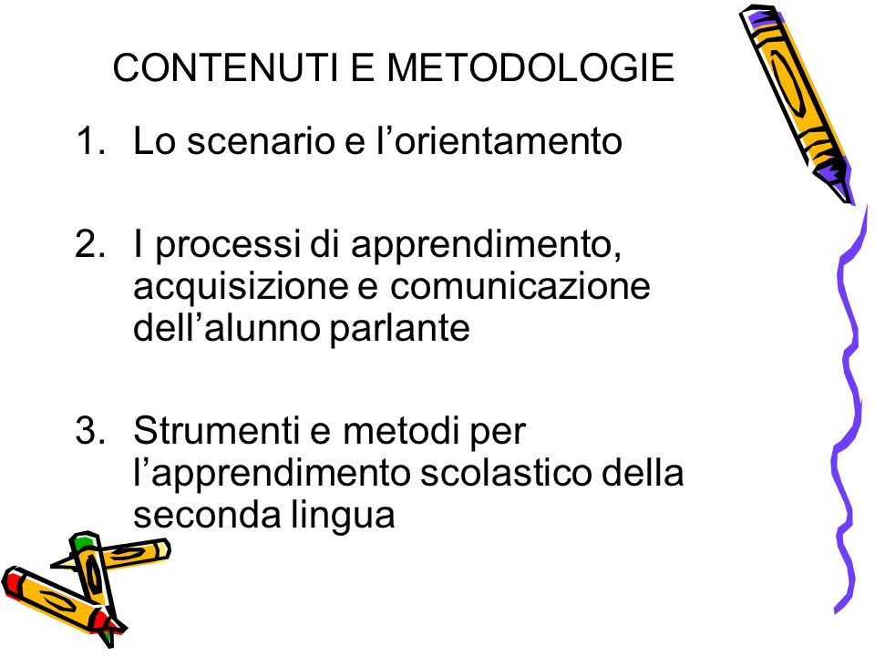 CONTENUTI E METODOLOGIE 1.Lo scenario e lorientamento 2.I processi di apprendimento, acquisizione e comunicazione dellalunno parlante 3.Strumenti e metodi per lapprendimento scolastico della seconda lingua