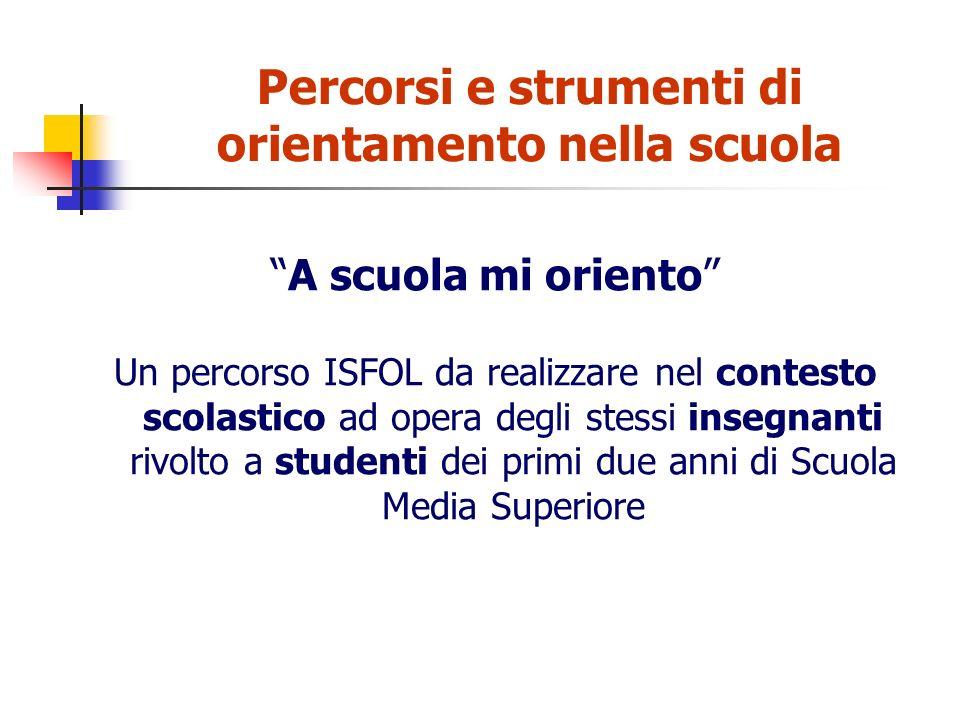 Percorsi e strumenti di orientamento nella scuola A scuola mi oriento Un percorso ISFOL da realizzare nel contesto scolastico ad opera degli stessi insegnanti rivolto a studenti dei primi due anni di Scuola Media Superiore