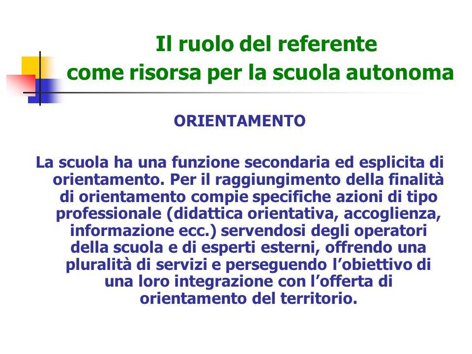 Il ruolo del referente come risorsa per la scuola autonoma ORIENTAMENTO La scuola ha una funzione secondaria ed esplicita di orientamento.