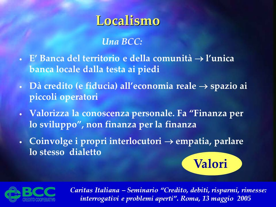 Caritas Italiana – Seminario Credito, debiti, risparmi, rimesse: interrogativi e problemi aperti. Roma, 13 maggio 2005 Localismo Localismo Una BCC: E