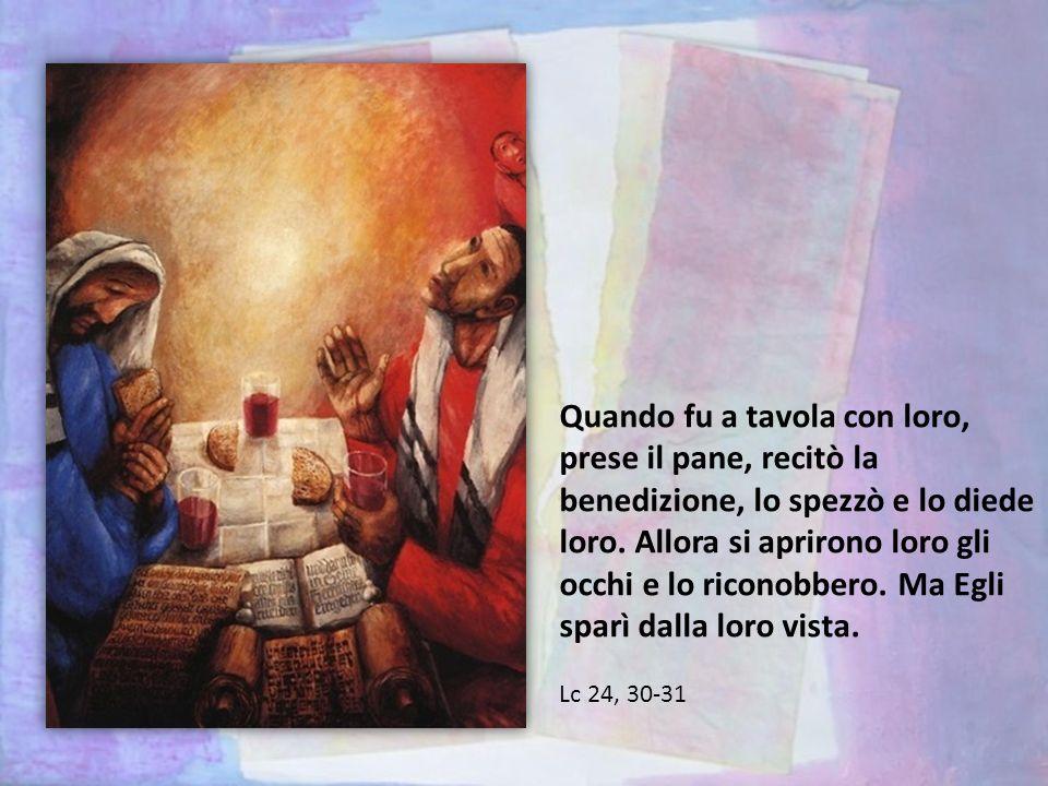 Quando fu a tavola con loro, prese il pane, recitò la benedizione, lo spezzò e lo diede loro.