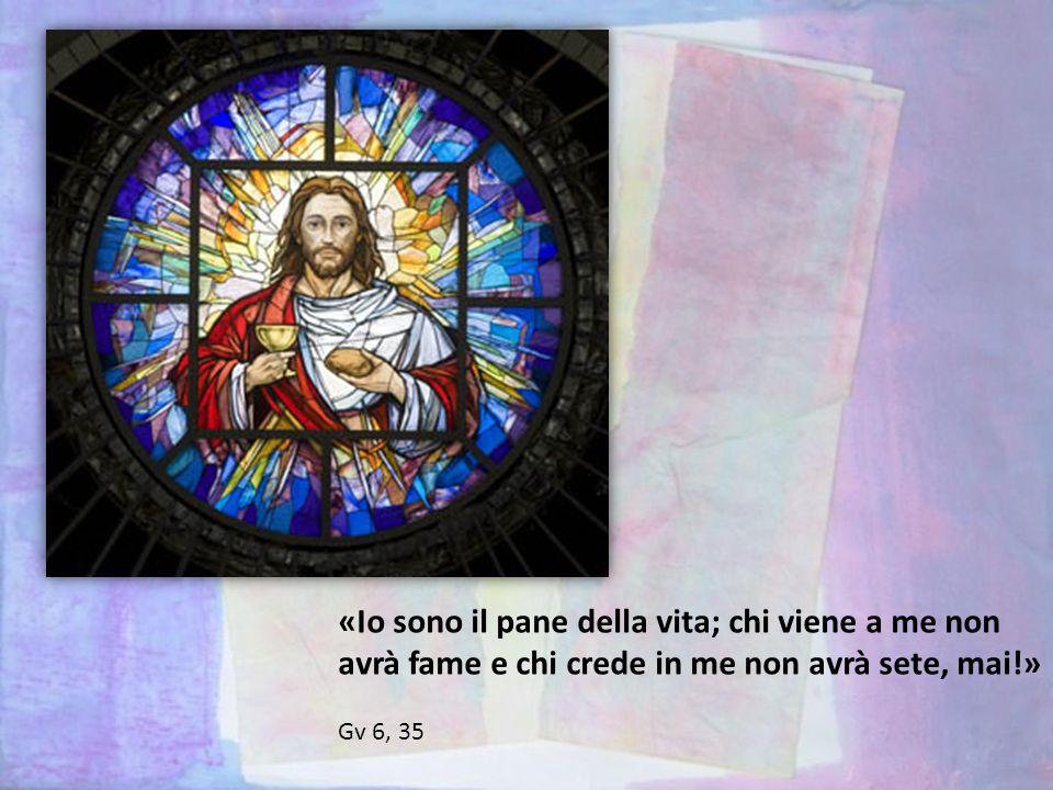 «Io sono il pane della vita; chi viene a me non avrà fame e chi crede in me non avrà sete, mai!» Gv 6, 35