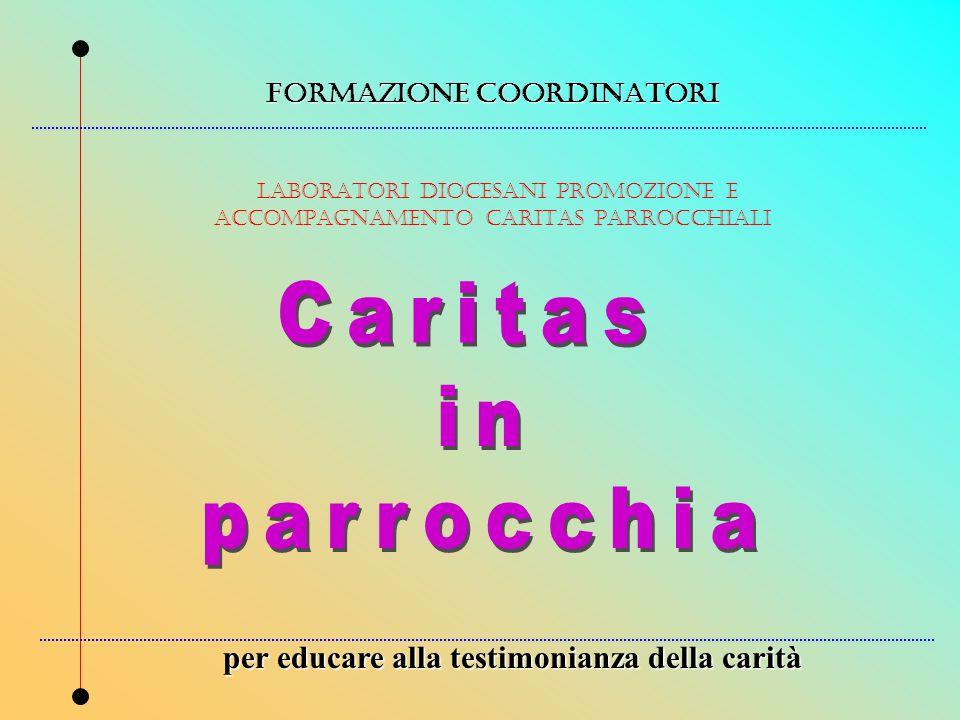 FORMAZIONE COORDINATORI LABORATORI DIOCESANI PROMOZIONE E ACCOMPAGNAMENTO CARITAS PARROCCHIALI per educare alla testimonianza della carità