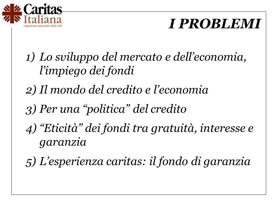 I PROBLEMI 1)Lo sviluppo del mercato e delleconomia, limpiego dei fondi 2)Il mondo del credito e leconomia 3)Per una politica del credito 4)Eticità de