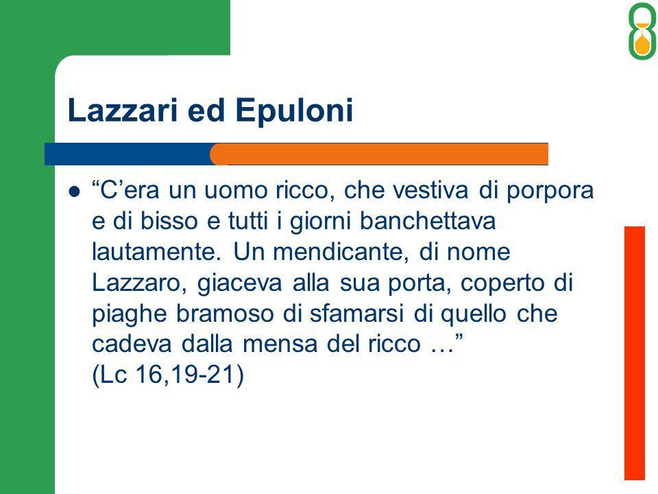 Lazzari ed Epuloni Cera un uomo ricco, che vestiva di porpora e di bisso e tutti i giorni banchettava lautamente. Un mendicante, di nome Lazzaro, giac