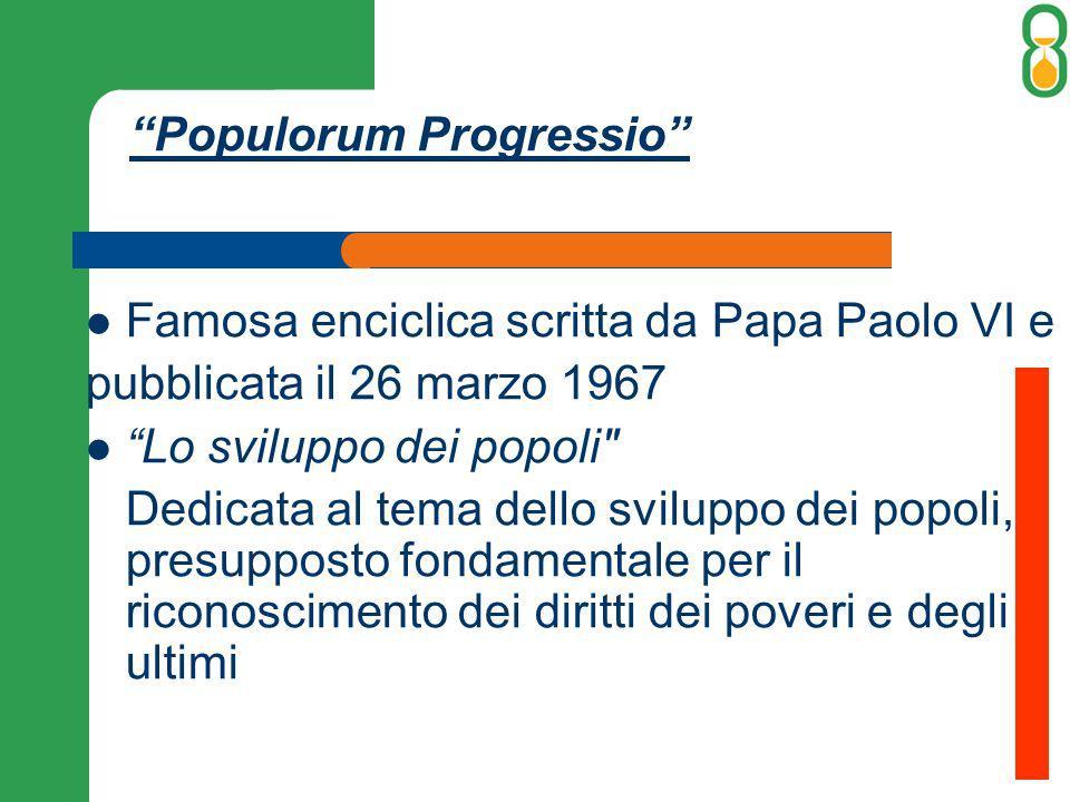 Populorum Progressio Famosa enciclica scritta da Papa Paolo VI e pubblicata il 26 marzo 1967 Lo sviluppo dei popoli Dedicata al tema dello sviluppo dei popoli, presupposto fondamentale per il riconoscimento dei diritti dei poveri e degli ultimi