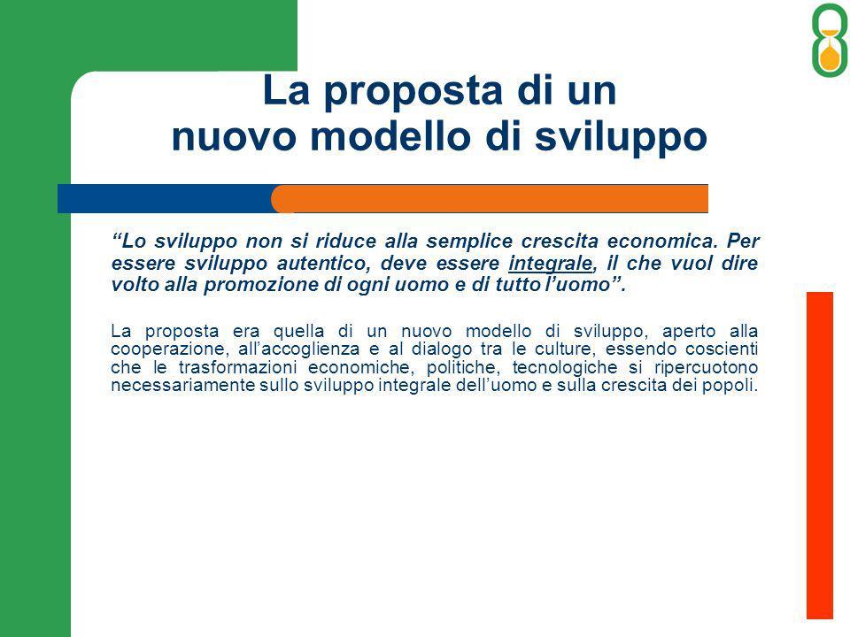 La proposta di un nuovo modello di sviluppo Lo sviluppo non si riduce alla semplice crescita economica. Per essere sviluppo autentico, deve essere int