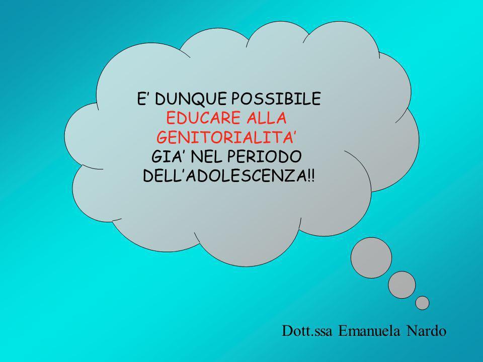 E DUNQUE POSSIBILE EDUCARE ALLA GENITORIALITA GIA NEL PERIODO DELLADOLESCENZA!! Dott.ssa Emanuela Nardo