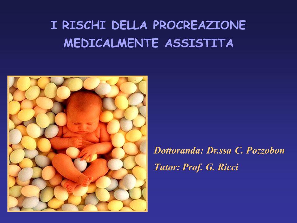 I RISCHI DELLA PROCREAZIONE MEDICALMENTE ASSISTITA Dottoranda: Dr.ssa C. Pozzobon Tutor: Prof. G. Ricci
