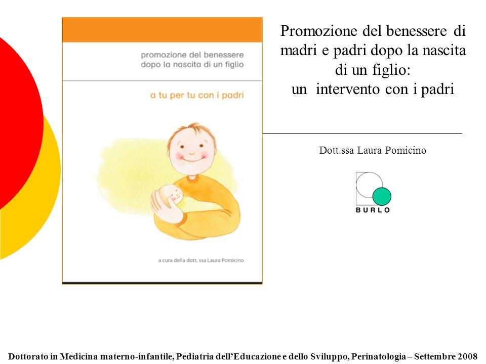 Dottorato in Medicina materno-infantile, Pediatria dellEducazione e dello Sviluppo, Perinatologia – Settembre 2008 Promozione del benessere di madri e padri dopo la nascita di un figlio: un intervento con i padri Dott.ssa Laura Pomicino