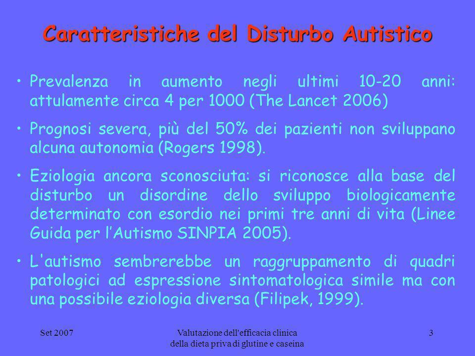 Set 2007Valutazione dell efficacia clinica della dieta priva di glutine e caseina 4 Disturbi gastrointestinali nell autismo Allinterno dellautismo è stata segnalata un elevata prevalenza di disturbi gastrointestinali, con stime che variano tra il 10% ed il 50% dei pazienti (Horvath K and Perman JA 2002) Per molti anni i sintomi cronici gastrointestinali nei soggetti con autismo sono stati attribuiti alle disfunzioni comportamentali e sensoriali del disturbo (Molloy 2003 ).