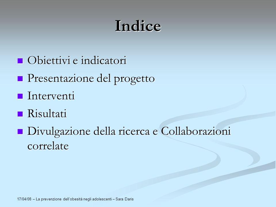 17/04/08 – La prevenzione dellobesità negli adolescenti – Sara Daris Indice Obiettivi e indicatori Obiettivi e indicatori Presentazione del progetto P